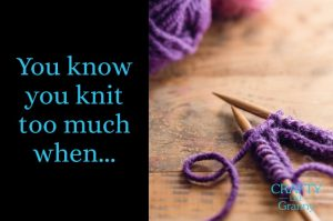 You Know You Knit Too Much When.