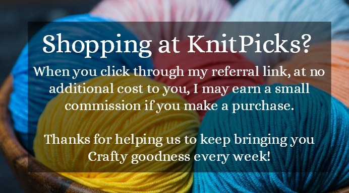 Shopping at Knitpicks? When you click on this image and use my referral link, at no additional cost to you, I may earn a small commission if you make a purchase. Thanks for helping us to keep bringing you Crafty Goodness every week.