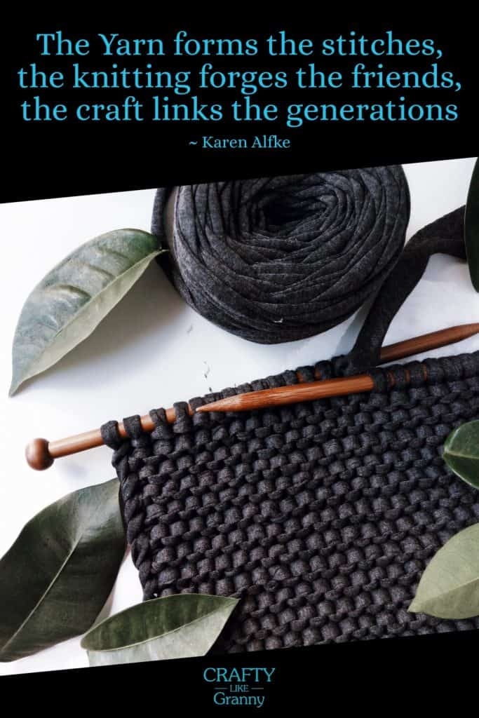 The yarn forms the stitches, the knitting forges the friends, the craft links the generations - Karen Alfke